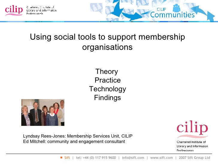 Using social tools to support membership organisations Lyndsay Rees-Jones: Membership Services Unit, CILIP Ed Mitchell: co...