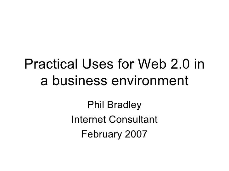 Practical Uses for Web 2.0 in a business environment Phil Bradley Internet Consultant February 2007