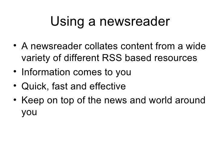 Using a newsreader <ul><li>A newsreader collates content from a wide variety of different RSS based resources </li></ul><u...