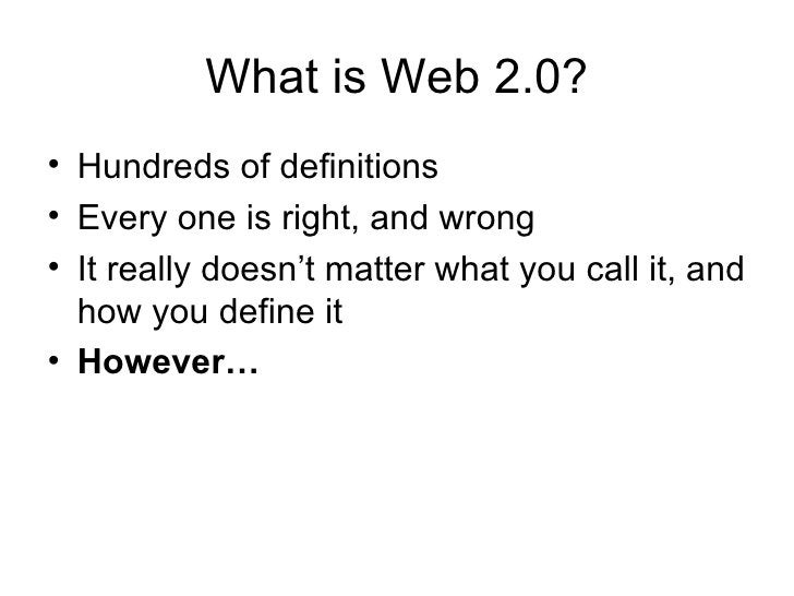 What is Web 2.0? <ul><li>Hundreds of definitions </li></ul><ul><li>Every one is right, and wrong </li></ul><ul><li>It real...