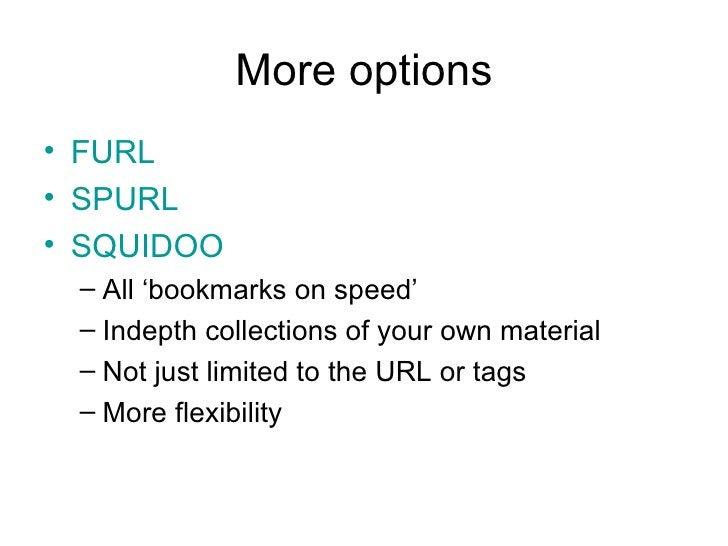 More options <ul><li>FURL </li></ul><ul><li>SPURL </li></ul><ul><li>SQUIDOO </li></ul><ul><ul><li>All 'bookmarks on speed'...