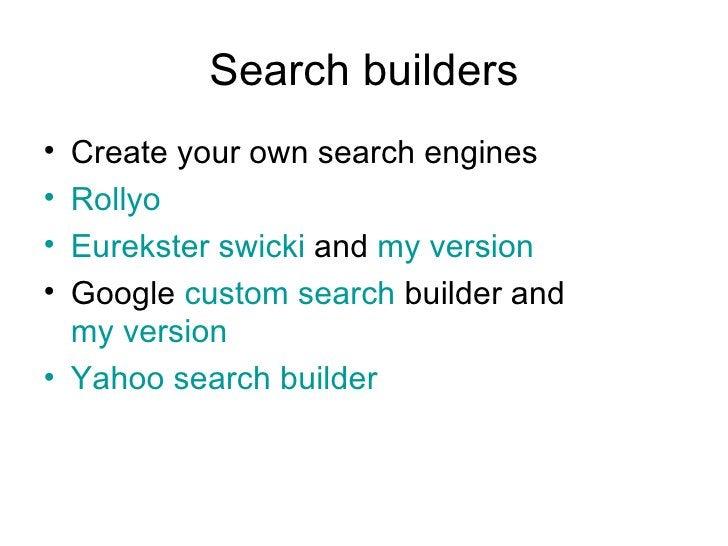 Search builders <ul><li>Create your own search engines </li></ul><ul><li>Rollyo </li></ul><ul><li>Eurekster swicki  and  m...