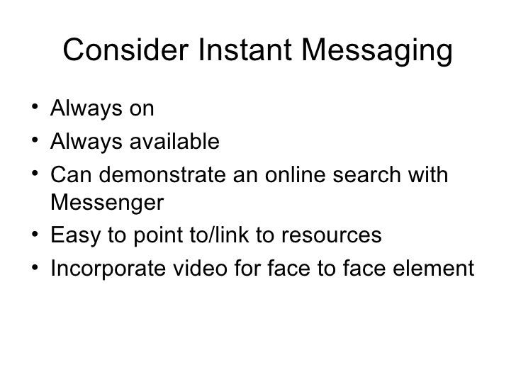 Consider Instant Messaging <ul><li>Always on </li></ul><ul><li>Always available </li></ul><ul><li>Can demonstrate an onlin...