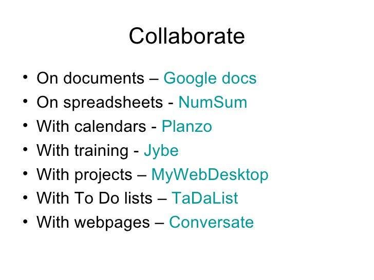 Collaborate <ul><li>On documents –  Google docs </li></ul><ul><li>On spreadsheets -  NumSum </li></ul><ul><li>With calenda...