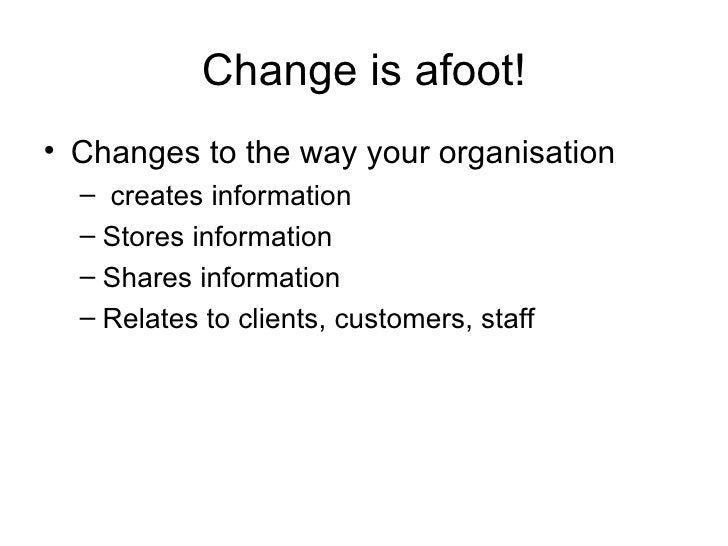 Change is afoot! <ul><li>Changes to the way your organisation </li></ul><ul><ul><li>creates information </li></ul></ul><ul...