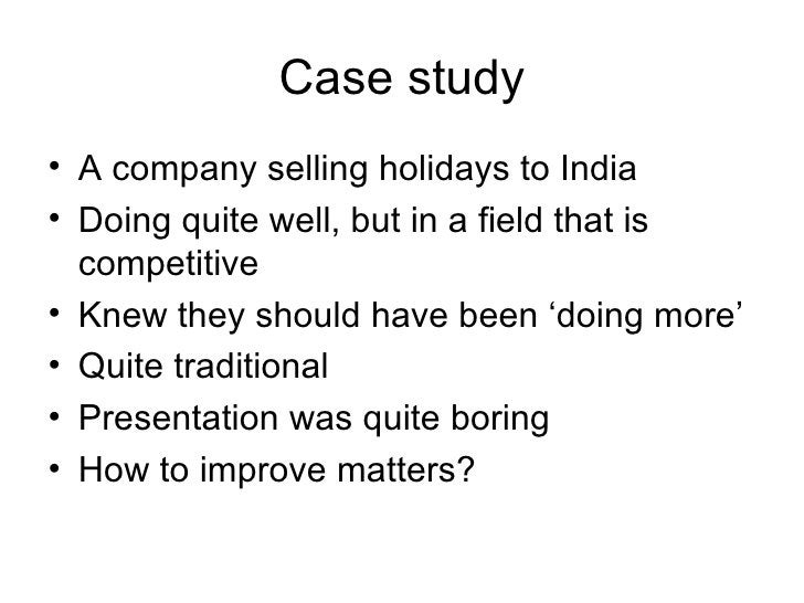 Case study <ul><li>A company selling holidays to India </li></ul><ul><li>Doing quite well, but in a field that is competit...