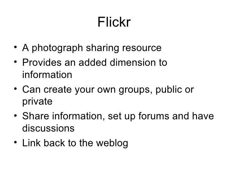 Flickr <ul><li>A photograph sharing resource </li></ul><ul><li>Provides an added dimension to information </li></ul><ul><l...