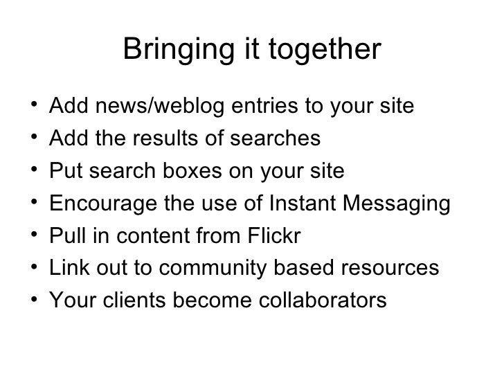 Bringing it together <ul><li>Add news/weblog entries to your site </li></ul><ul><li>Add the results of searches </li></ul>...