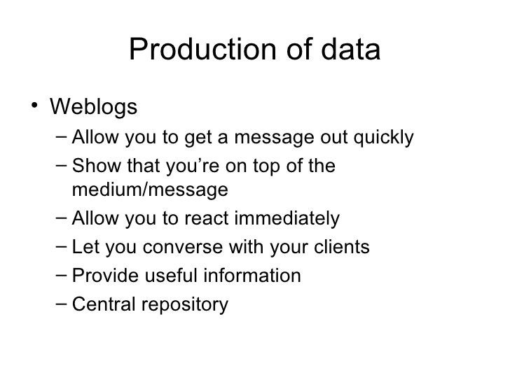 Production of data <ul><li>Weblogs </li></ul><ul><ul><li>Allow you to get a message out quickly </li></ul></ul><ul><ul><li...