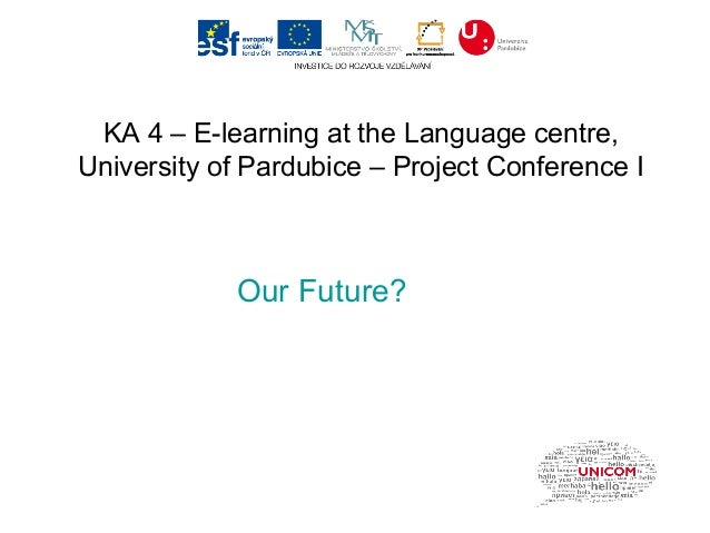 KA 4 – E-learning at the Language centre,University of Pardubice – Project Conference I            Our Future?