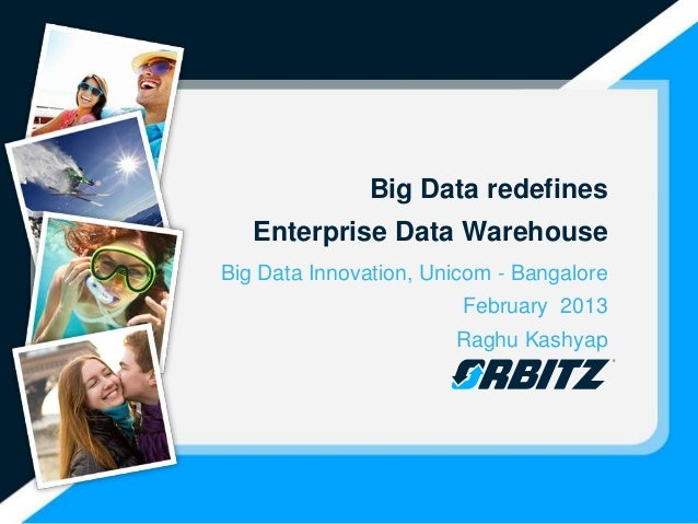 Big Data redefines   Enterprise Data WarehouseBig Data Innovation, Unicom - Bangalore                        February 2013...