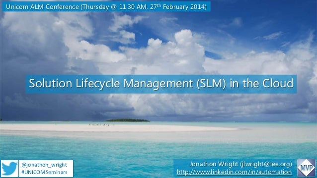Unicom ALM Conference (Thursday @ 11:30 AM, 27th February 2014)  Solution Lifecycle Management (SLM) in the Cloud  @jonath...