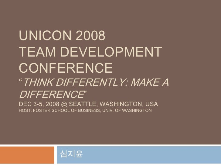 "UNICON 2008Team Development Conference""Think Differently: Make a Difference""Dec 3-5, 2008 @ Seattle, Washington, USAhost: ..."