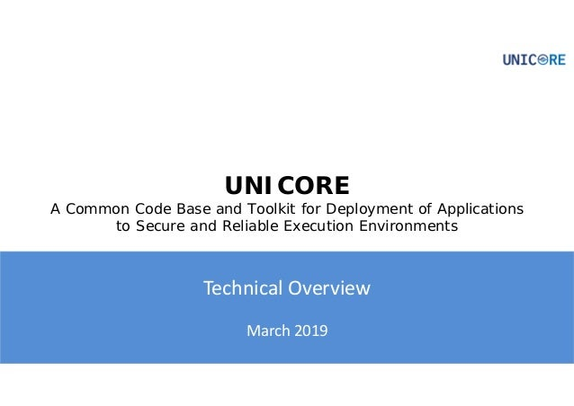 ©2019UNICORE UNICORE A Common Code Base and Toolkit for Deployment of Applications to Secure and Reliable Execution Envi...