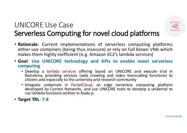 ©2019UNICORE UNICOREUseCase Serverless Computingfor novel cloud platforms • Rationale: Current implementations of ser...