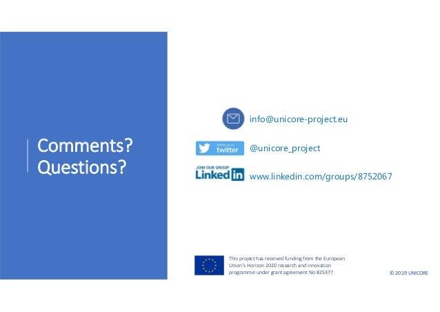 ©2019UNICORE Comments? Questions? www.linkedin.com/groups/8752067 info@unicore-project.eu @unicore_project Thisproject...