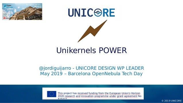 © 2019 UNICORE @jordiguijarro - UNICORE DESIGN WP LEADER May 2019 – Barcelona OpenNebula Tech Day Unikernels POWER