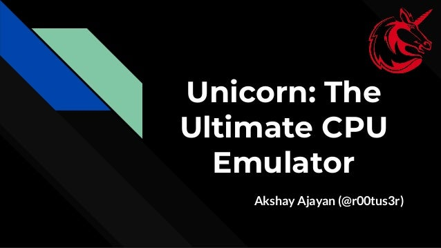 Unicorn: The Ultimate CPU Emulator Akshay Ajayan (@r00tus3r)