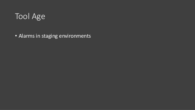 Tool Age • Alarms in staging environments