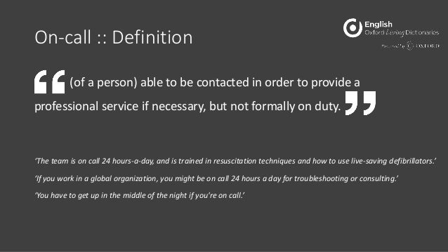 On-call :: Definition (of a person) able to be contacted in order to provide a professional service if necessary, but not ...