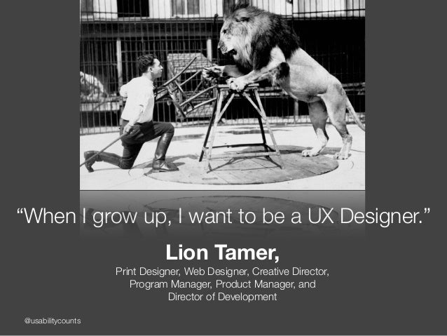 """@usabilitycounts """"When I grow up, I want to be a UX Designer."""" Lion Tamer, Print Designer, Web Designer, Creative Directo..."""