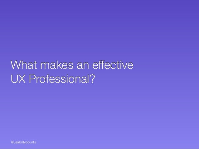 @usabilitycounts What makes an effective  UX Professional?