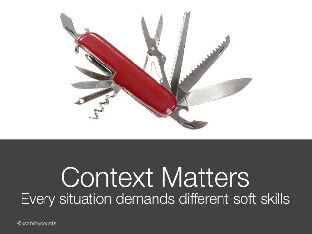 @usabilitycounts Context Matters Every situation demands different soft skills