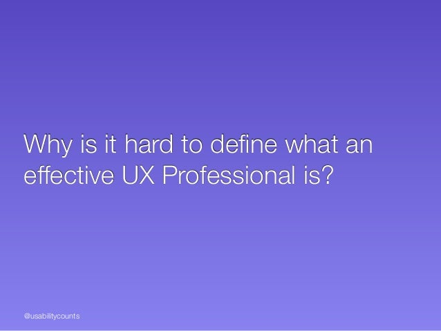 @usabilitycounts Why is it hard to define what an effective UX Professional is?