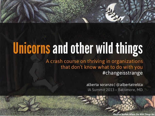 Unicorns and other wild things       A crash course on thriving in organizations             that don't know what to do wi...