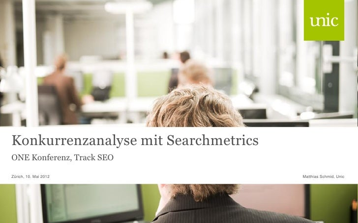 Konkurrenzanalyse mit SearchmetricsONE Konferenz, Track SEOZürich, 10. Mai 2012                  Matthias Schmid, Unic