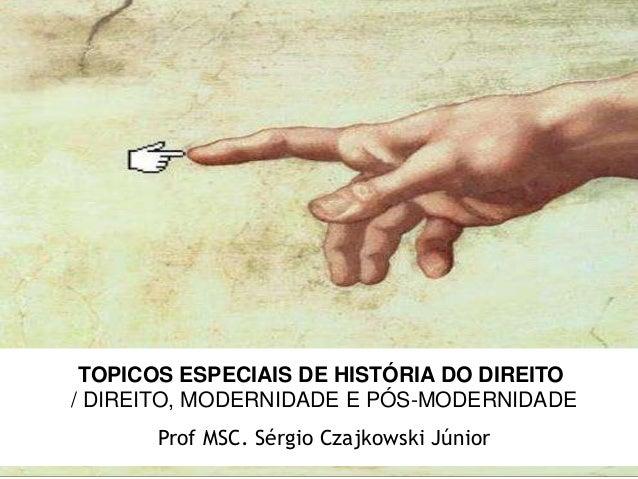 TOPICOS ESPECIAIS DE HISTÓRIA DO DIREITO / DIREITO, MODERNIDADE E PÓS-MODERNIDADE Prof MSC. Sérgio Czajkowski Júnior
