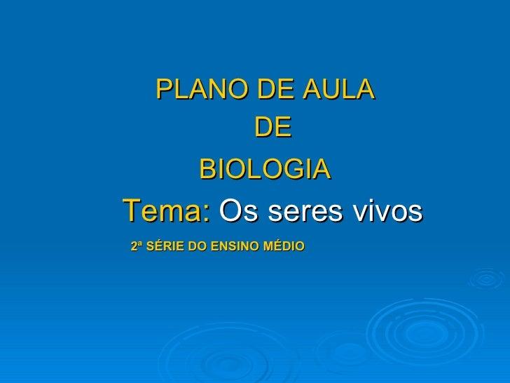 <ul><li>PLANO DE AULA   </li></ul><ul><li>DE </li></ul><ul><li>BIOLOGIA   </li></ul><ul><li>Tema:  Os seres vivos </li></u...