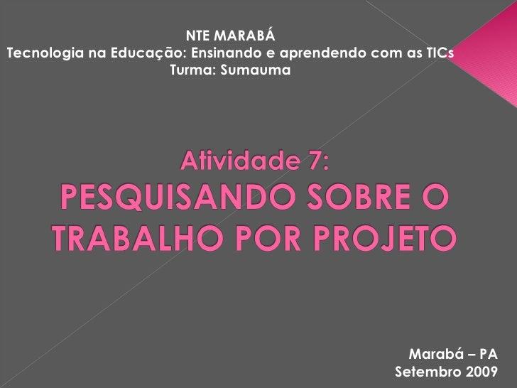 Marabá – PA Setembro 2009 NTE MARABÁ Tecnologia na Educação: Ensinando e aprendendo com as TICs Turma: Sumauma