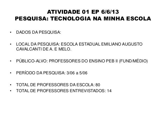 ATIVIDADE 01 EP 6/6/13 PESQUISA: TECNOLOGIA NA MINHA ESCOLA • DADOS DA PESQUISA: • LOCAL DA PESQUISA: ESCOLA ESTADUAL EMIL...