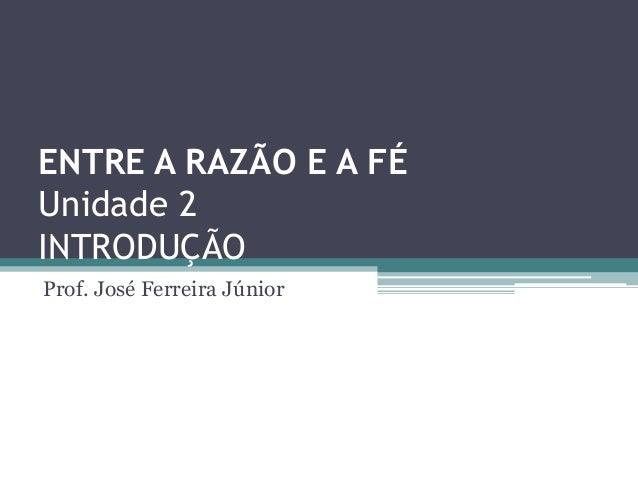 ENTRE A RAZÃO E A FÉUnidade 2INTRODUÇÃOProf. José Ferreira Júnior