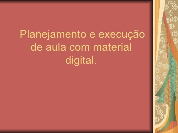 Planejamento e execução de aula com material digital.