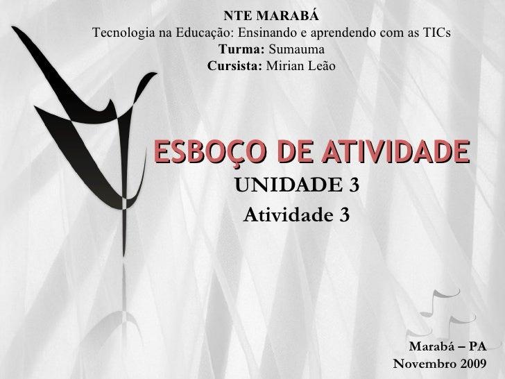 ESBOÇO DE ATIVIDADE UNIDADE 3 NTE MARABÁ Tecnologia na Educação: Ensinando e aprendendo com as TICs Turma:  Sumauma Cursis...
