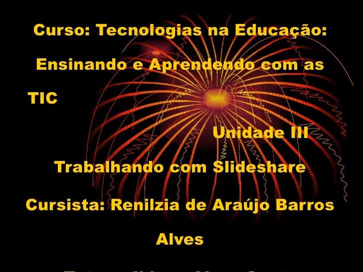 Curso: Tecnologias na Educação: Ensinando e Aprendendo com as TIC  Unidade III Trabalhando com Slideshare Cursista: Renilz...