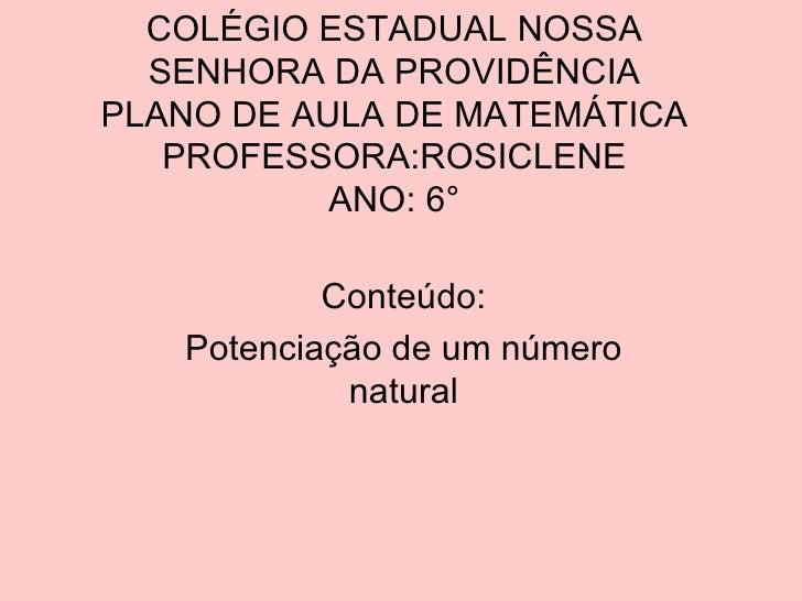 COLÉGIO ESTADUAL NOSSA SENHORA DA PROVIDÊNCIA PLANO DE AULA DE MATEMÁTICA PROFESSORA:ROSICLENE ANO: 6° Conteúdo: Potenciaç...