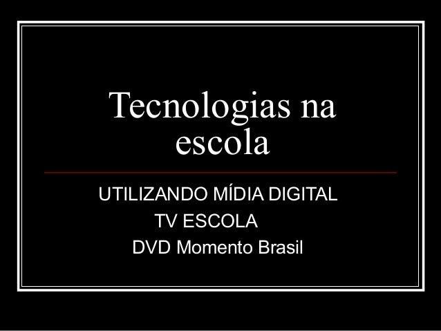 Tecnologias na escola UTILIZANDO MÍDIA DIGITAL TV ESCOLA DVD Momento Brasil