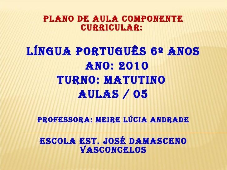 Plano de Aula Componente Curricular:  Língua Português 6º anos Ano: 2010 Turno: Matutino  Aulas / 05 Professora: Meire Lúc...