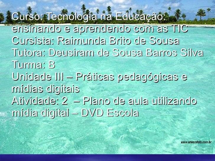 Curso: Tecnologia na Educação: ensinando e aprendendo com as TIC Cursista: Raimunda Brito de Sousa Tutora: Deusiram de Sou...