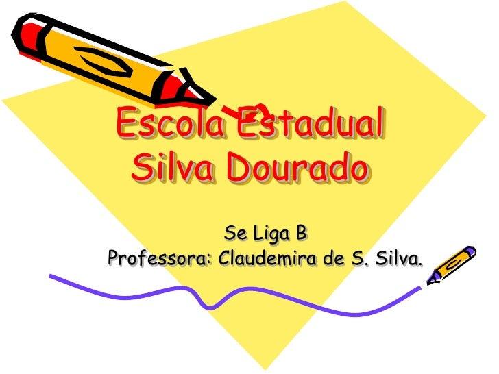 Escola Estadual Silva Dourado<br />Se Liga B<br />Professora: Claudemira de S. Silva. <br />