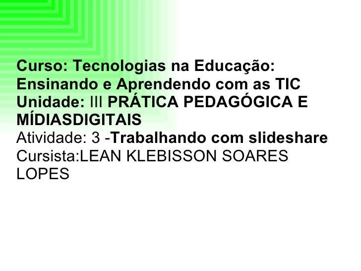 Curso: Tecnologias na Educação: Ensinando e Aprendendo com as TIC Unidade:  III  PRÁTICA PEDAGÓGICA E MÍDIASDIGITAIS   Ati...
