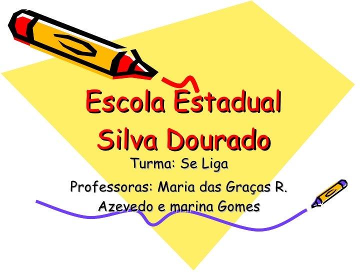 Escola Estadual Silva Dourado Turma: Se Liga Professoras: Maria das Graças R. Azevedo e marina Gomes