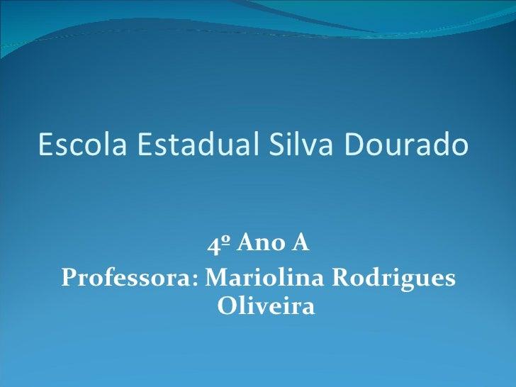 Escola Estadual Silva Dourado  <ul><li>4º Ano A </li></ul><ul><li>Professora: Mariolina Rodrigues Oliveira </li></ul>