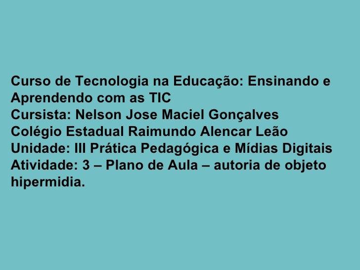Curso de Tecnologia na Educação: Ensinando e Aprendendo com as TIC Cursista: Nelson Jose Maciel Gonçalves Colégio Estadual...