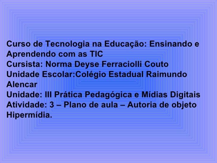 Curso de Tecnologia na Educação: Ensinando e Aprendendo com as TIC Cursista: Norma Deyse Ferraciolli Couto Unidade Escolar...