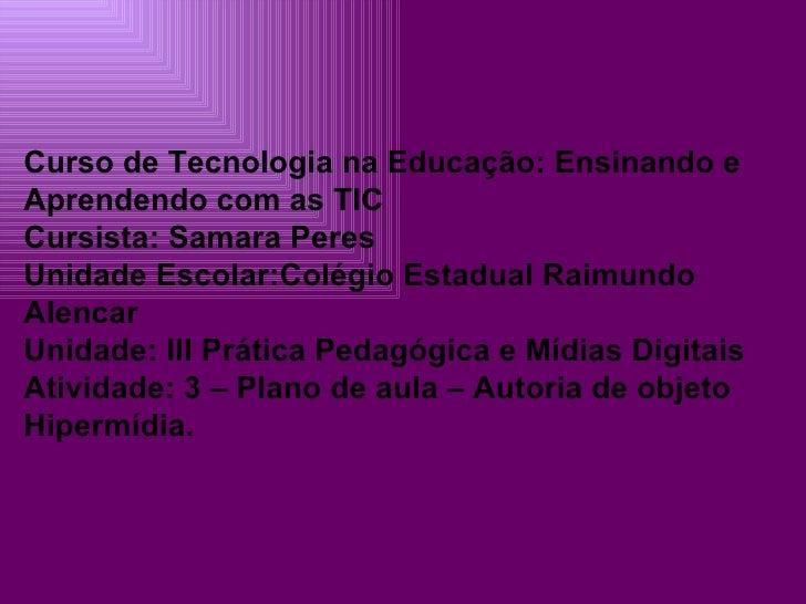 Curso de Tecnologia na Educação: Ensinando e Aprendendo com as TIC Cursista: Samara Peres Unidade Escolar:Colégio Estadual...