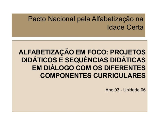 Pacto Nacional pela Alfabetização na Idade Certa ALFABETIZAÇÃO EM FOCO: PROJETOS DIDÁTICOS E SEQUÊNCIAS DIDÁTICAS EM DIÁLO...